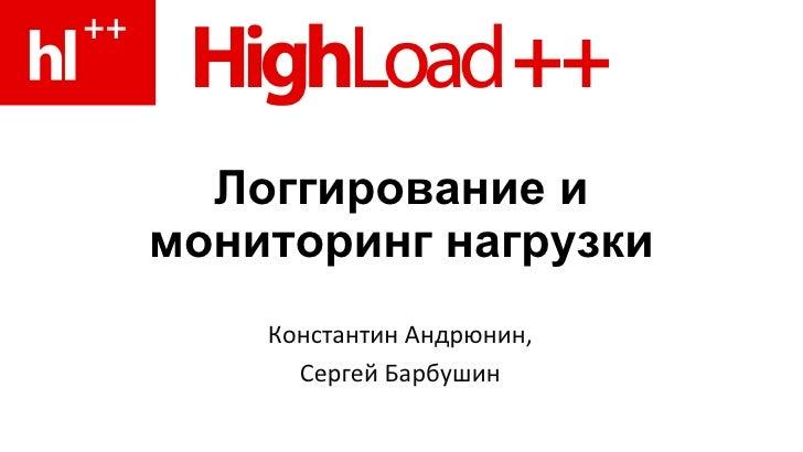 Логгирование и мониторинг нагрузки Константин Андрюнин, Сергей Барбушин