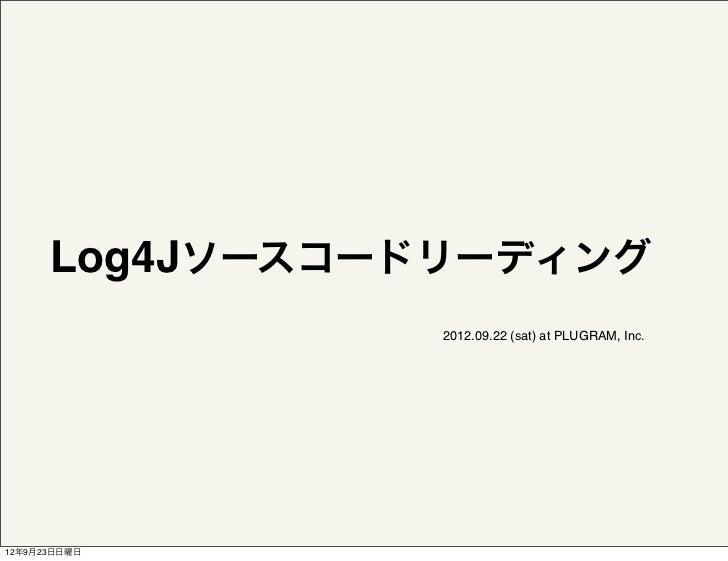 Log4Jソースコードリーディング                 2012.09.22 (sat) at PLUGRAM, Inc.12年9月23日日曜日