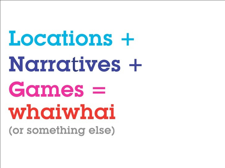 Locations + Narratives + Games = whaiwhai (or something else)