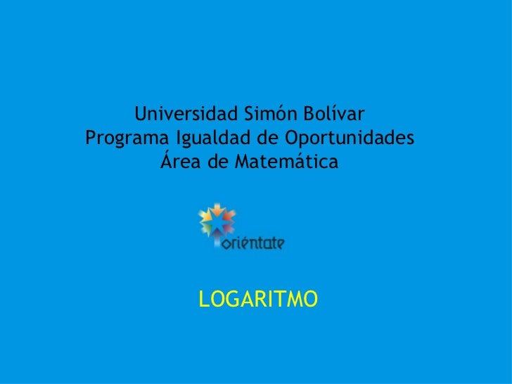 Universidad Simón Bolívar Programa Igualdad de Oportunidades Área de Matemática LOGARITMO
