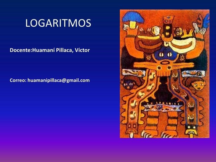 LOGARITMOSDocente:Huamaní Pillaca, VíctorCorreo: huamanipillaca@gmail.com