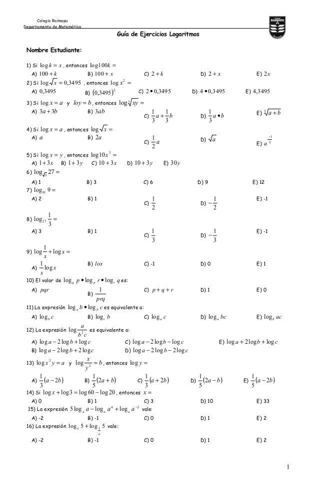 1 Guía de Ejercicios Logaritmos Nombre Estudiante: 1) Si xk =log , entonces =k100log A) k+100 B) x+100 C) k+2 D) x+2 E) x2...