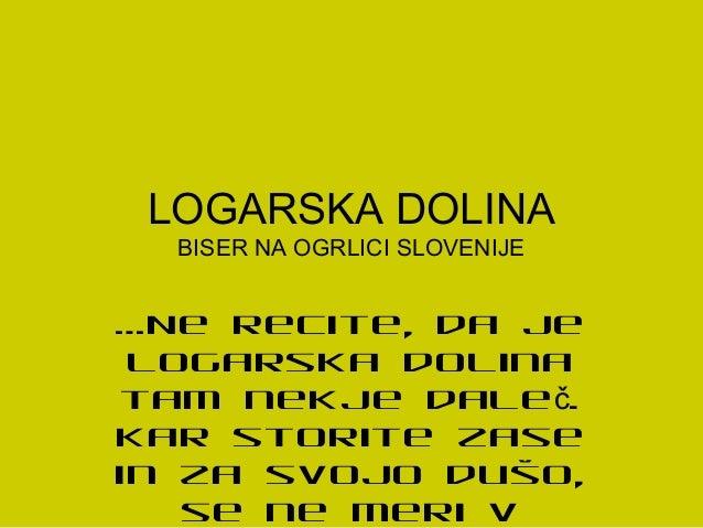 LOGARSKA DOLINA BISER NA OGRLICI SLOVENIJE …Ne recite, da je Logarska dolina tam nekje dale .č Kar storite zase in za svoj...