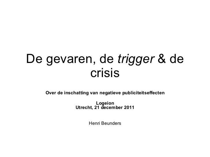 De gevaren, de  trigger  & de crisis Over de inschatting van negatieve publiciteitseffecten Logeion Utrecht, 21 december 2...