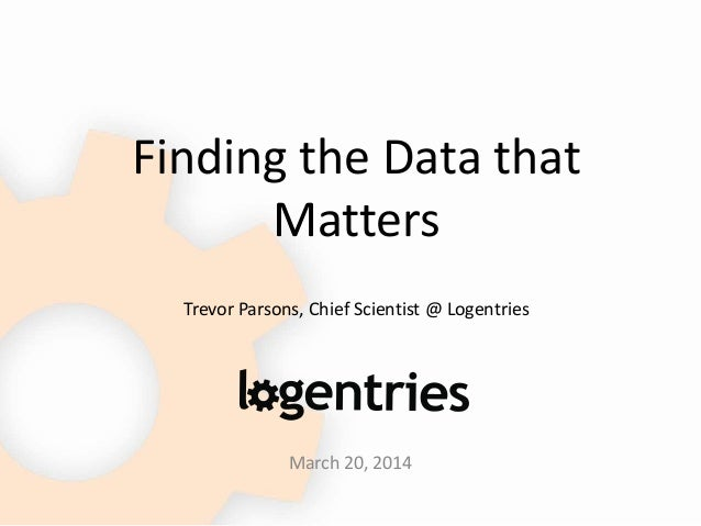 Finding the Data that Matters Trevor Parsons, Chief Scientist @ Logentries March 20, 2014