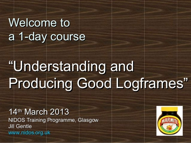 """Welcome toa 1-day course""""Understanding andProducing Good Logframes""""14th March 2013NIDOS Training Programme, GlasgowJill Ge..."""