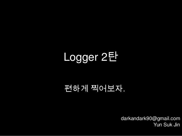 Logger 2탄편하게 찍어보자.            darkandark90@gmail.com                        Yun Suk Jin