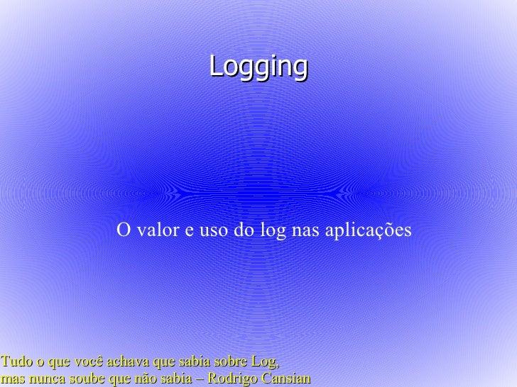 Logging                      O valor e uso do log nas aplicações     Tudo o que você achava que sabia sobre Log, mas nunca...