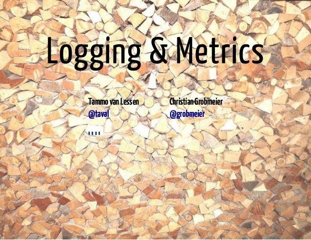 Logging & Metrics  Tammo van Lessen Christian Grobmeier  @taval @grobmeier