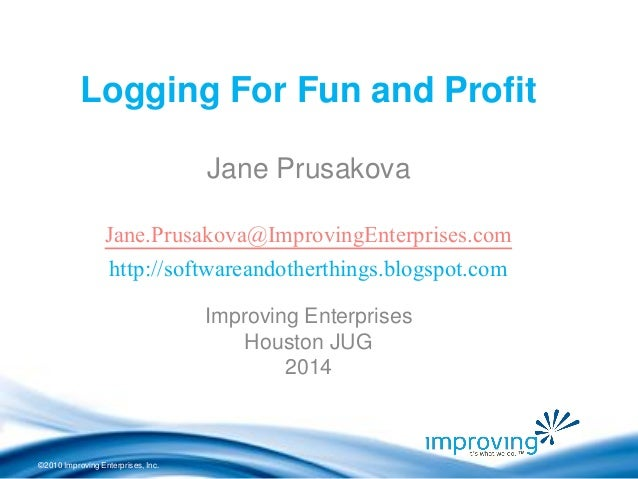 ©2010 Improving Enterprises, Inc. Logging For Fun and Profit Jane Prusakova Jane.Prusakova@ImprovingEnterprises.com http:/...