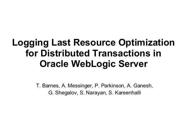 Logging Last Resource Optimization  for Distributed Transactions in      Oracle WebLogic Server     T. Barnes, A. Messinge...
