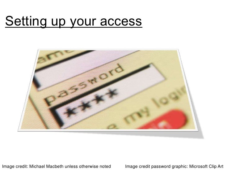 Setting up your access<br />Image credit password graphic: Microsoft Clip Art <br />Image credit: Michael Macbeth unless o...