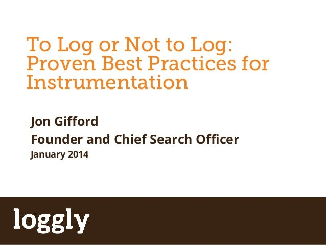 To Log or Not to Log:  Proven Best Practices for  Instrumentation  Apache Storm  Jon Gifford  Founder and Chief Search Off...