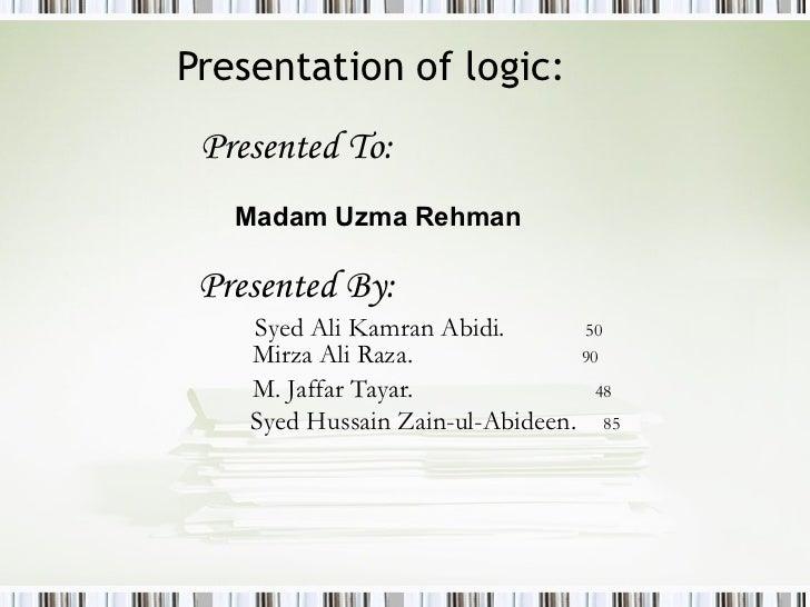 Presentation of logic: <ul><li>Presented To:   </li></ul><ul><ul><ul><ul><ul><li>Madam Uzma Rehman </li></ul></ul></ul></u...