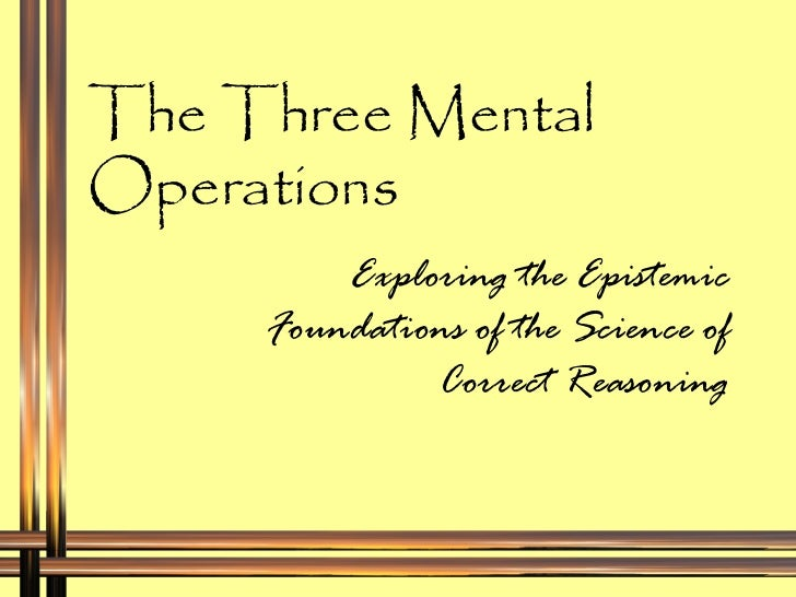 The Three Mental Operations Exploring the Epistemic Foundations of the Science of Correct Reasoning