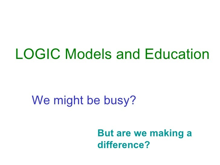 But are we making a difference? We might be busy? LOGIC Models and Education