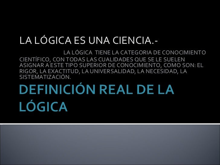 LA LÓGICA ES UNA CIENCIA.-  LA LÓGICA  TIENE LA CATEGORIA DE CONOCIMIENTO CIENTÍFICO, CON TODAS LAS CUALIDADES QUE SE LE S...