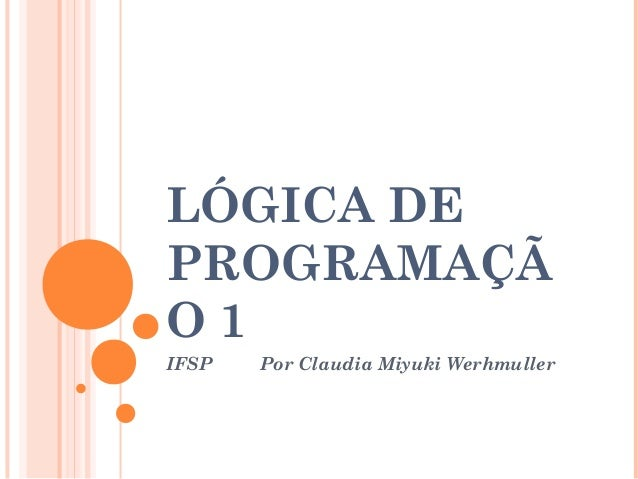 LÓGICA DE PROGRAMAÇÃ O 1 IFSP Por Claudia Miyuki Werhmuller