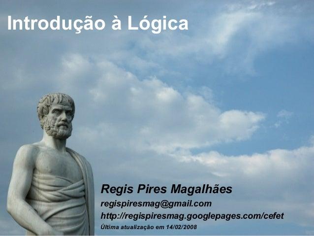 http://regispiresmag.googlepages.com/cefetregispiresmag@gmail.com Introdução à Lógica Regis Pires Magalhães regispiresmag@...