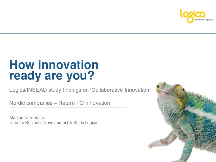 How innovationready are you?Logica/INSEAD study findings on 'Collaborative Innovation'Nordic companies – Return TO Innovat...
