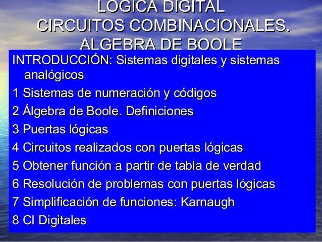 LOGICA DIGITAL CIRCUITOS COMBINACIONALES. ALGEBRA DE BOOLE  INTRODUCCIÓN: Sistemas digitales y sistemas analógicos 1 Siste...