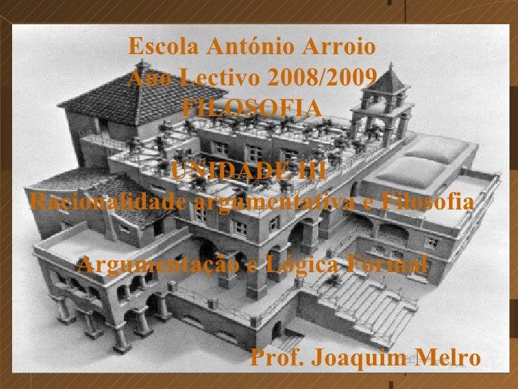 E s cola António Arroio Ano Lectivo 2008/2009 FILOSOFIA UNIDADE III  Racionalidade argumentativa e Filosofia Argumentação ...