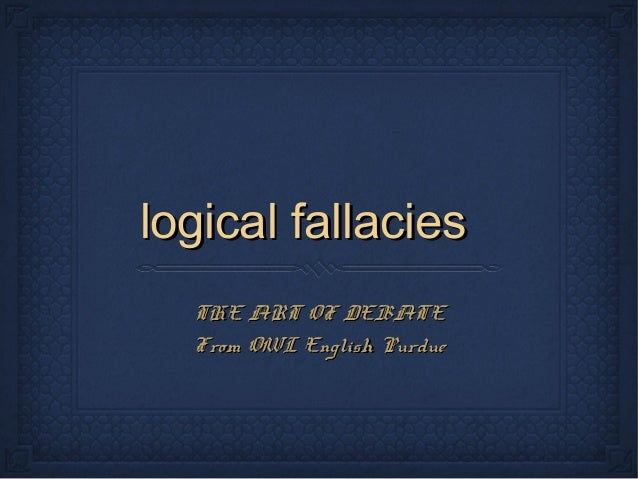 logical fallacieslogical fallacies THE ART OF DEBATETHE ART OF DEBATE From OWL English PurdueFrom OWL English Purdue