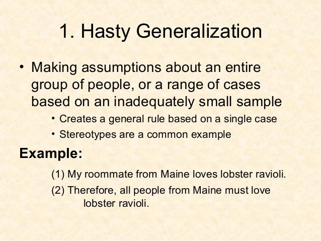 hasty generalization fallacy example Hasty generalizations are usually found in the conclusions of academic articles and books — the points in a manuscript where a researcher has to in the literature review sections of social research, this fallacy can appear in two forms: when scholars offer a long string of citations as examples of what.