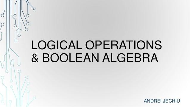 LOGICAL OPERATIONS& BOOLEAN ALGEBRAANDREI JECHIU