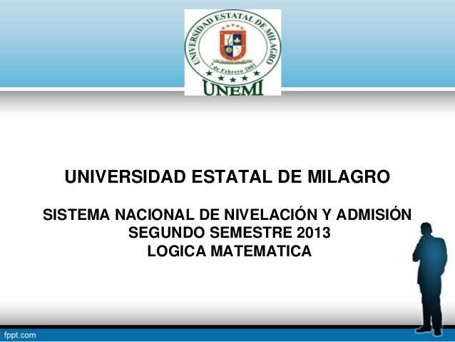 UNIVERSIDAD ESTATAL DE MILAGRO SISTEMA NACIONAL DE NIVELACIÓN Y ADMISIÓN SEGUNDO SEMESTRE 2013 LOGICA MATEMATICA