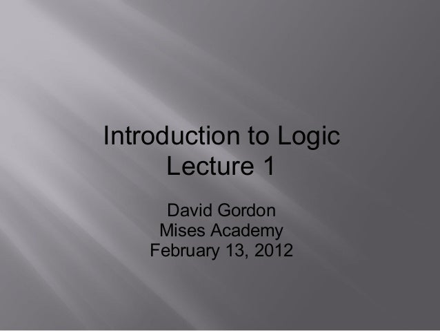 Introduction to LogicLecture 1David GordonMises AcademyFebruary 13, 2012
