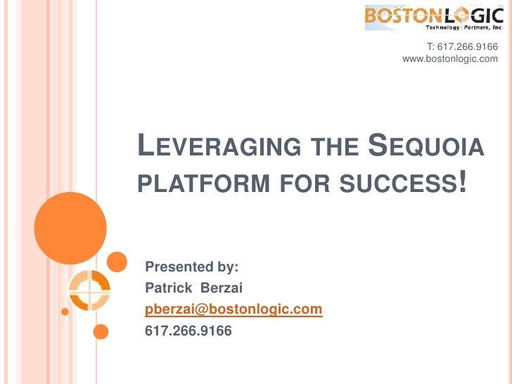 T: 617.266.9166<br />www.bostonlogic.com <br />Leveraging the Sequoia platform for success!<br />Presented by:<br />Patric...
