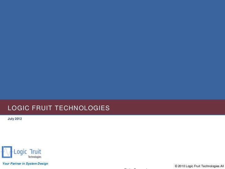 LOGIC FRUIT TECHNOLOGIES   July 2012Your Partner in System Design                                © 2010 Logic Fruit Techno...