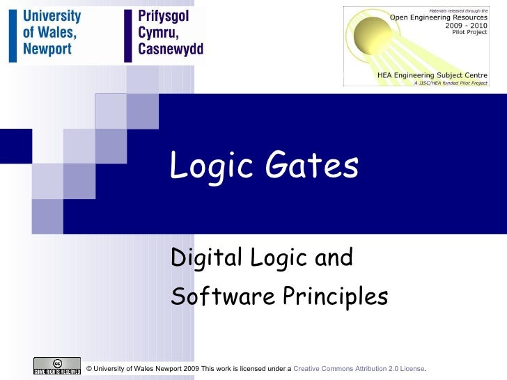 Logic Gates Digital Logic and  Software Principles © University of Wales Newport 2009 This work is licensed under a  Creat...