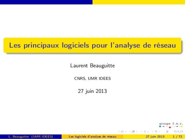 Les principaux logiciels pour l'analyse de réseau Laurent Beauguitte CNRS, UMR IDEES 27 juin 2013 L. Beauguitte (UMR IDEES...