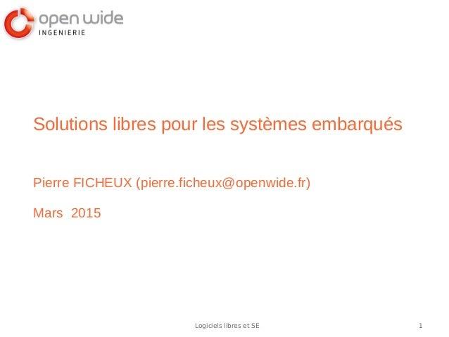 1Logiciels libres et SE Solutions libres pour les systèmes embarqués Pierre FICHEUX (pierre.ficheux@openwide.fr) Mars 2015