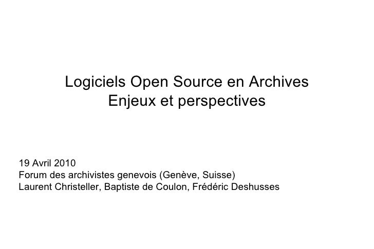 Logiciels Open Source en Archives Enjeux et perspectives 19 Avril 2010 Forum des archivistes genevois (Genève, Suisse) Lau...