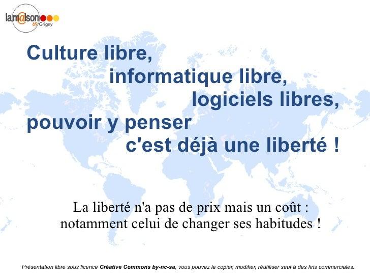 Culture libre, informatique libre,  logiciels libres, pouvoir y penser  c'est déjà une liberté ! La liberté n'a pas de pri...