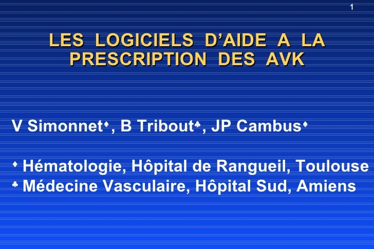 1        LES LOGICIELS D'AIDE A LA       PRESCRIPTION DES AVK   V Simonnet♦ , B Tribout♣ , JP Cambus♦  ♦   Hématologie, Hô...