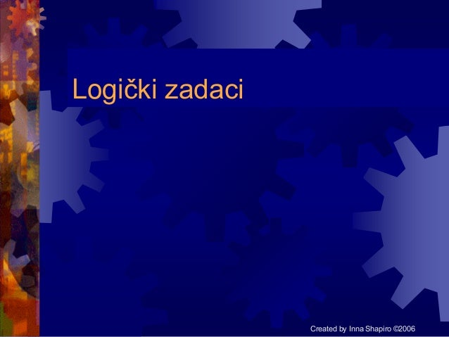 Logički zadaci  Created by Inna Shapiro ©2006