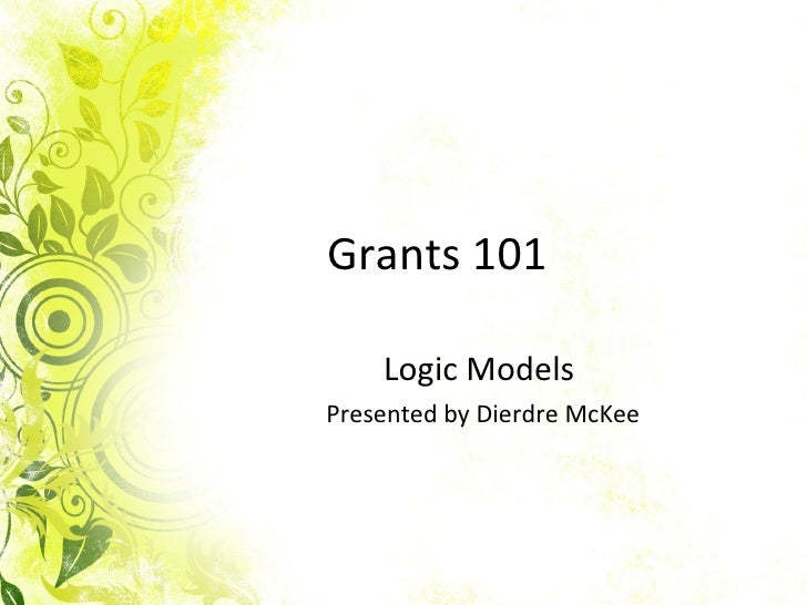 Grants 101 Logic Models  Presented by Dierdre McKee