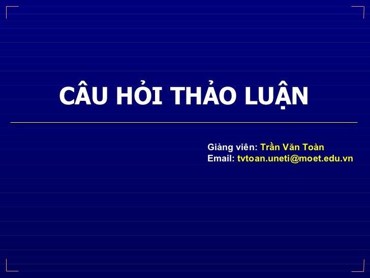 CÂU HỎI THẢO LUẬN Giảng viên:  Trần Văn Toàn Email:  [email_address]