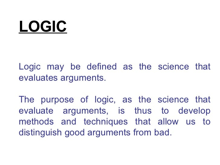 LOGIC Logic may be defined as the science that evaluates arguments.  The purpose of logic, as the science that evaluate ar...