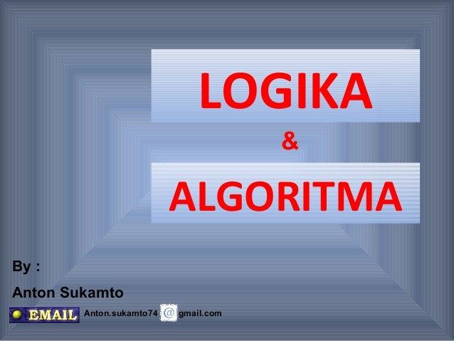 LOGIKA                                      &                          ALGORITMABy :Anton Sukamto        Anton.sukamto74  ...