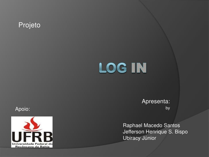 Projeto<br />LOGin<br />Apresenta:<br />by<br />Apoio:<br />Raphael Macedo Santos<br />Jefferson Henrique S. Bispo<br />Ub...