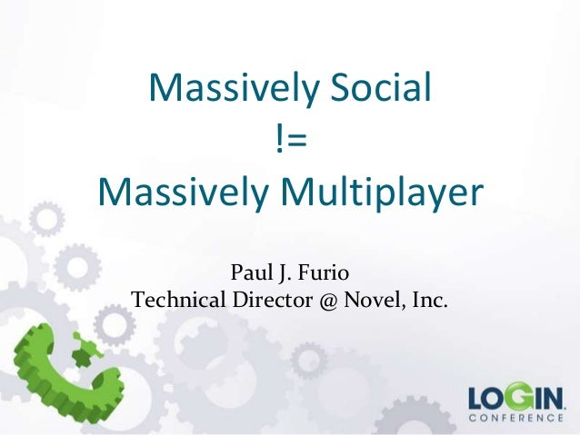 Massively Social != Massively Multiplayer Paul J. Furio Technical Director @ Novel, Inc.