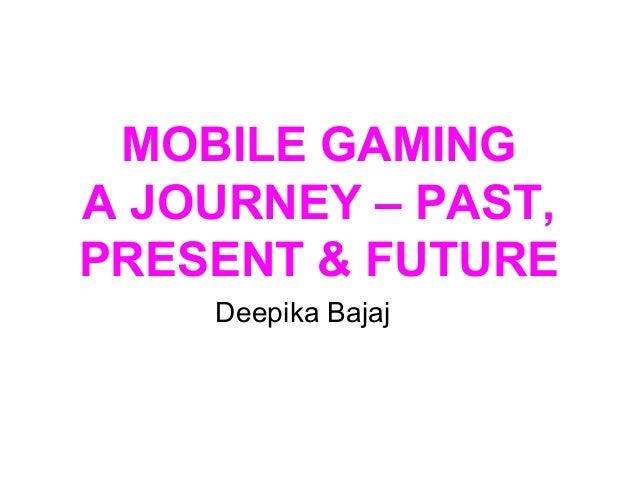 MOBILE GAMING A JOURNEY – PAST, PRESENT & FUTURE Deepika Bajaj