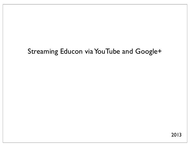 Streaming Educon via YouTube and Google+                                           2013