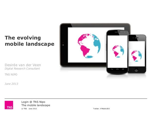 Login @ TNS NipoThe mobile landscape© TNS June 2013 Twitter: #Mobile360The evolvingmobile landscapeDesirée van der VeenDig...