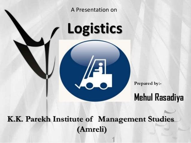 A Presentation on  Logistics  Prepared by:-  Mehul Rasadiya K.K. Parekh Institute of Management Studies (Amreli)